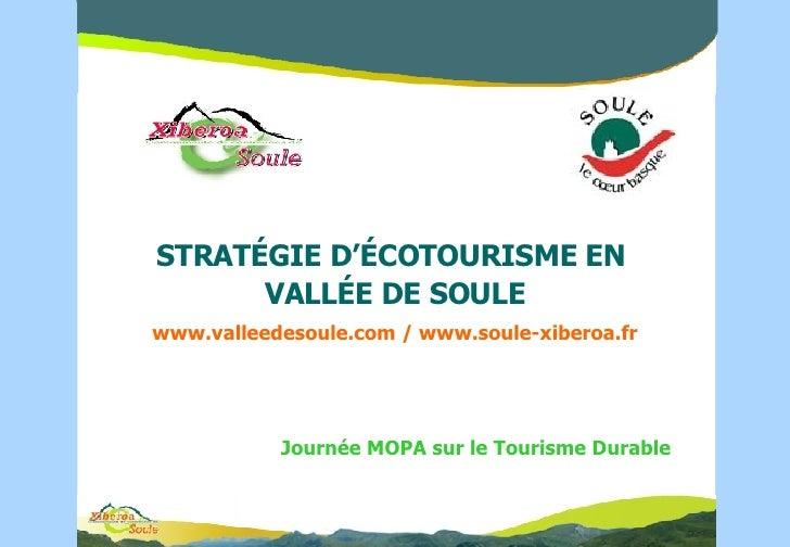 STRAT ÉGIE D'ÉCOTOURISME  EN  VALL É E DE SOULE www.valleedesoule.com / www.soule-xiberoa.fr Journée MOPA sur le Tourisme ...