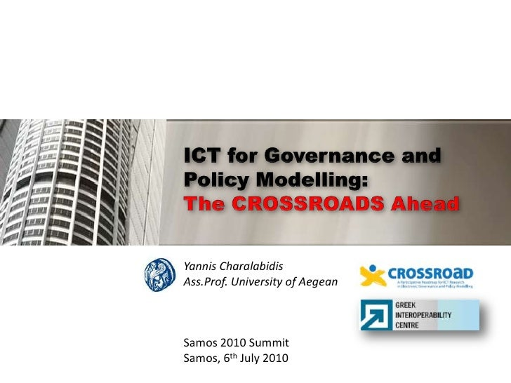 ICT for Governance and Policy Modelling:The CROSSROADS Ahead<br />Yannis Charalabidis<br />Ass.Prof. University of Aegean<...