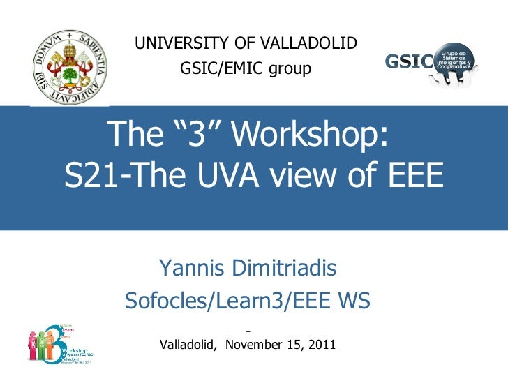 "The ""3"" Workshop:  S21-The UVA view of EEE UNIVERSITY OF VALLADOLID GSIC/EMIC group Yannis Dimitriadis Sofocles/Learn3/EEE..."