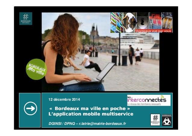 12 décembre 2014 «« Bordeaux ma ville en pocheBordeaux ma ville en poche »» LL''application mobile multiserviceapplication...