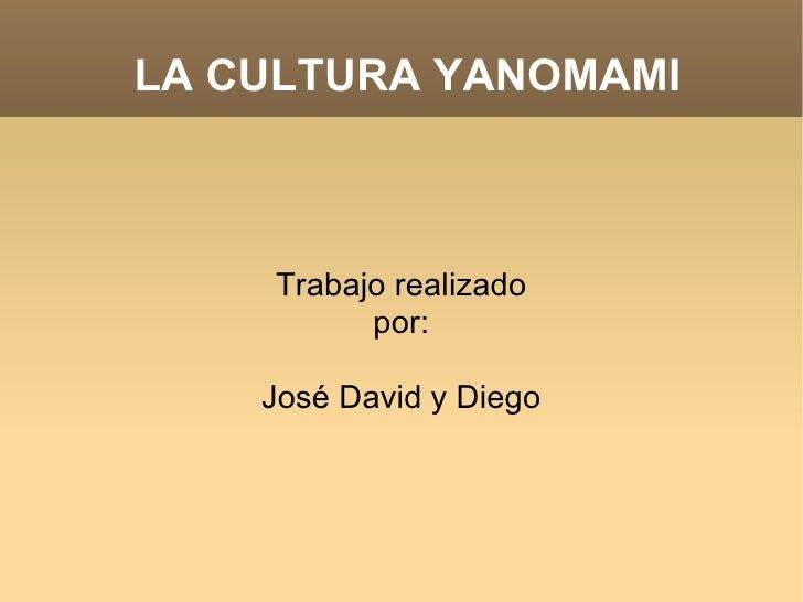 LA CULTURA YANOMAMI Trabajo realizado por: José David y Diego