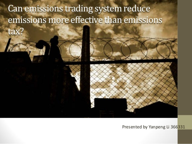 Can emissions trading system reduce emissions more effectivethan emissions tax? Presented by Yanpeng Li 366331