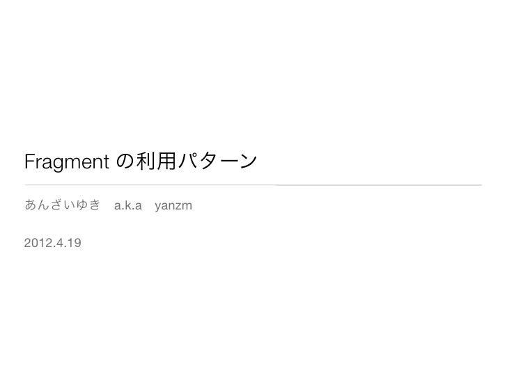 Fragment の利用パターンあんざいゆきa.k.ayanzm2012.4.19