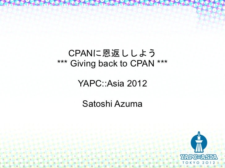 CPANに恩返ししよう*** Giving back to CPAN ***     YAPC::Asia 2012      Satoshi Azuma