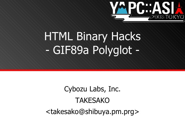 HTML Binary Hacks - GIF89a Polyglot - Cybozu Labs, Inc. TAKESAKO <takesako@shibuya.pm.prg>