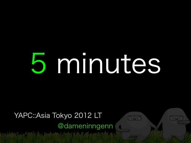 5 minutesYAPC::Asia Tokyo 2012 LT           @dameninngenn