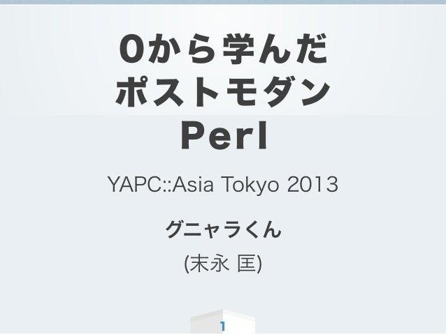 1 0から学んだ ポストモダン Perl YAPC::Asia Tokyo 2013 グニャラくん (末永 匡)