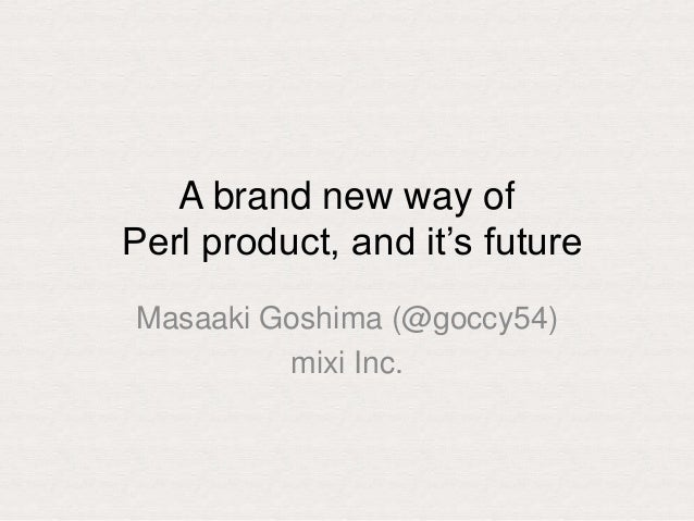 "A brand new way of Perl product, and it""s future Masaaki Goshima (@goccy54) mixi Inc."