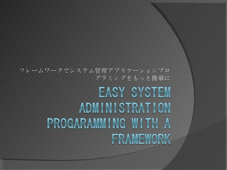 Yapc::Asia 2008 Tokyo - Easy system administration programming with a framework by Gosuke Miyashita