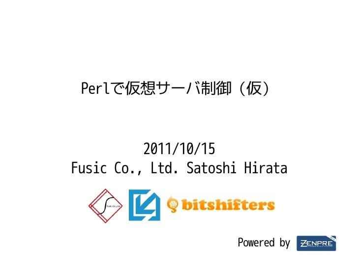 Perlで仮想サーバ制御(仮)          2011/10/15Fusic Co., Ltd. Satoshi Hirata                       Powered by