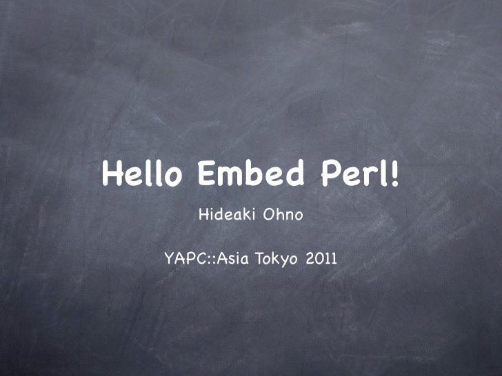 Hello Embed Perl!       Hideaki Ohno   YAPC::Asia Tokyo 2011