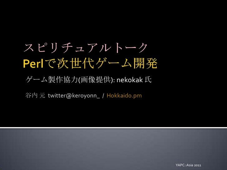 スピリチュアルトークPerlで次世代ゲーム開発<br />ゲーム製作協力(画像提供): nekokak氏<br />谷内 元  twitter@keroyonn_  /  Hokkaido.pm<br />YAPC::Asia 2011<br />