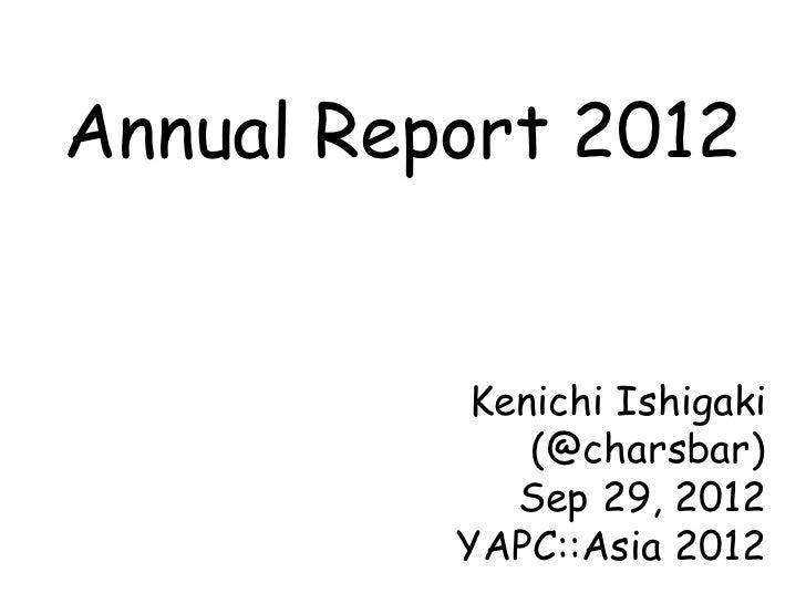 Annual Report 2012           Kenichi Ishigaki              (@charsbar)             Sep 29, 2012          YAPC::Asia 2012