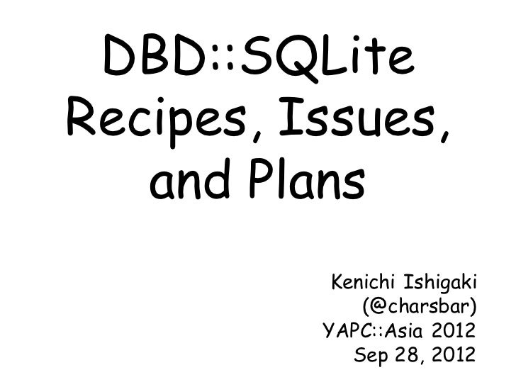 DBD::SQLiteRecipes, Issues,   and Plans           Kenichi Ishigaki              (@charsbar)          YAPC::Asia 2012      ...