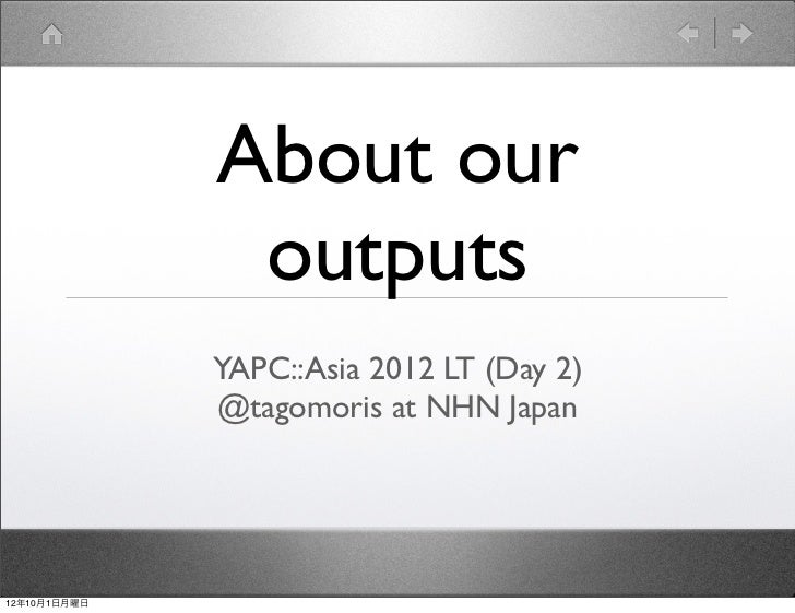 About our               outputs              YAPC::Asia 2012 LT (Day 2)              @tagomoris at NHN Japan12年10月1日月曜日