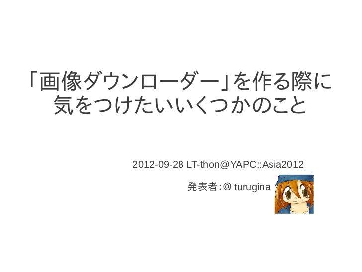 「画像ダウンローダー」を作る際に  気をつけたいいくつかのこと     2012-09-28 LT-thon@YAPC::Asia2012               発表者:@ turugina
