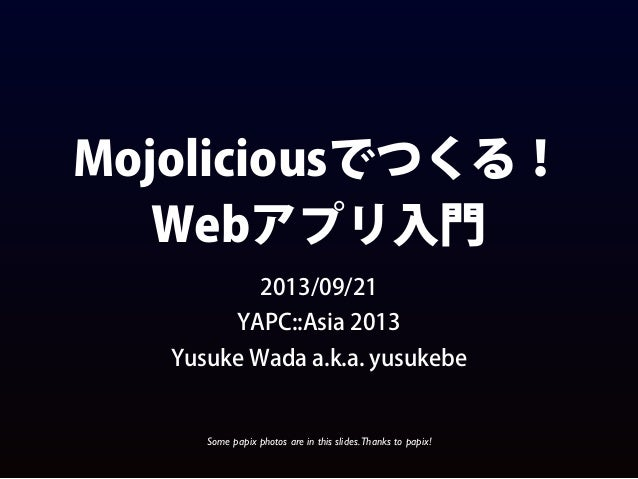 Mojoliciousでつくる! Webアプリ入門 2013/09/21 YAPC::Asia 2013 Yusuke Wada a.k.a. yusukebe Some papix photos are in this slides.Than...