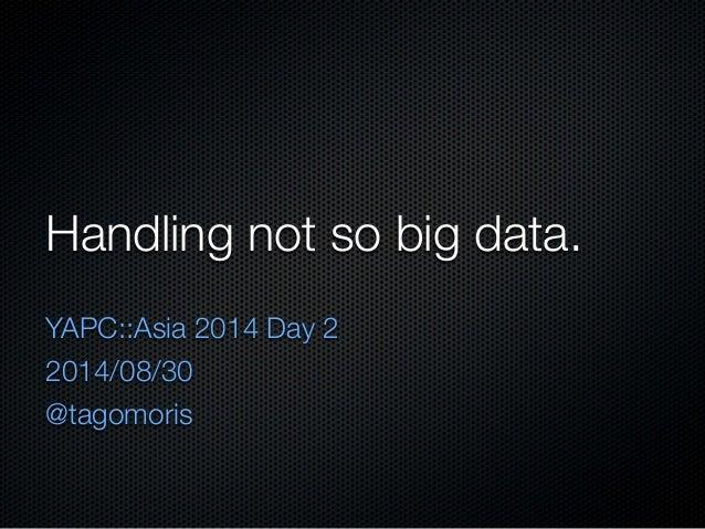 Handling not so big data.  YAPC::Asia 2014 Day 2  2014/08/30  @tagomoris