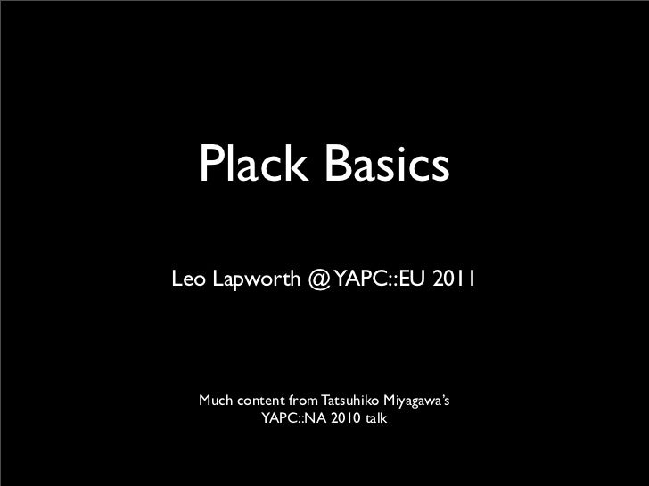 Plack BasicsLeo Lapworth @ YAPC::EU 2011  Much content from Tatsuhiko Miyagawa's          YAPC::NA 2010 talk