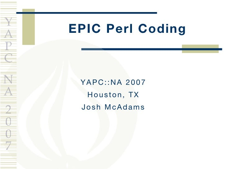 EPIC Perl Coding YAPC::NA 2007 Houston, TX Josh McAdams