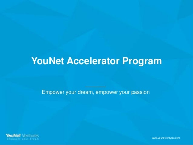 YouNet Accelerator Program Empower your dream, empower your passion  www.younetventures.com