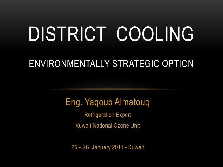 District  coolingenvironmentally STRATEGIC option <br />Eng. Yaqoub Almatouq<br />Refrigeration Expert<br />Kuwait Nationa...