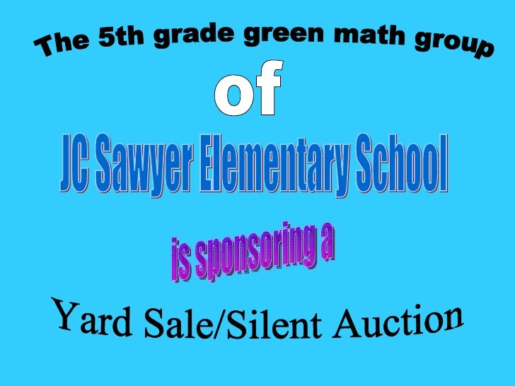 JC Sawyer Elementary School The 5th grade green math group of Yard Sale/Silent Auction is sponsoring a