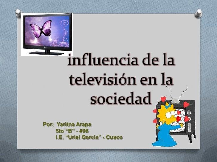 """influencia de la         televisión en la             sociedadPor: Yaritna Arapa     5to """"B"""" - #06     I.E. """"Uriel García""""..."""