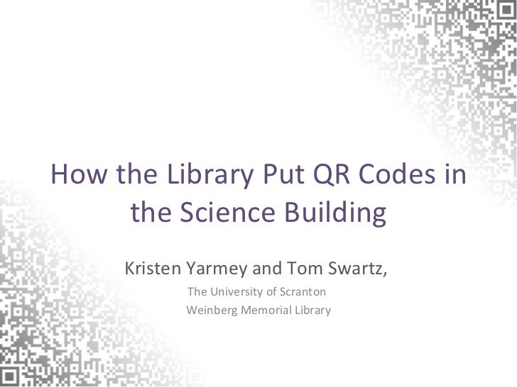 How the Library Put QR Codes in the Science Building Kristen Yarmey and Tom Swartz,  The University of Scranton  Weinberg ...