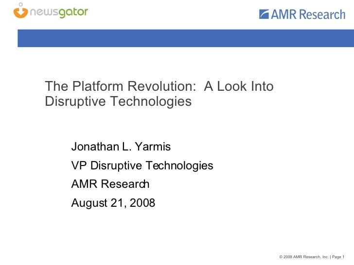 The Platform Revolution:  A Look Into Disruptive Technologies Jonathan L. Yarmis VP Disruptive Technologies AMR Research A...