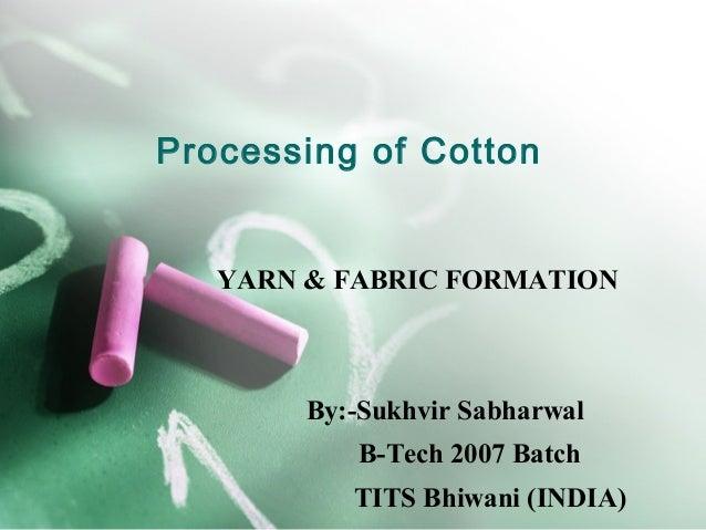 Processing of Cotton   YARN & FABRIC FORMATION        By:-Sukhvir Sabharwal           B-Tech 2007 Batch           TITS Bhi...