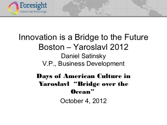 Innovation is a Bridge to the Future     Boston – Yaroslavl 2012             Daniel Satinsky      V.P., Business Developme...