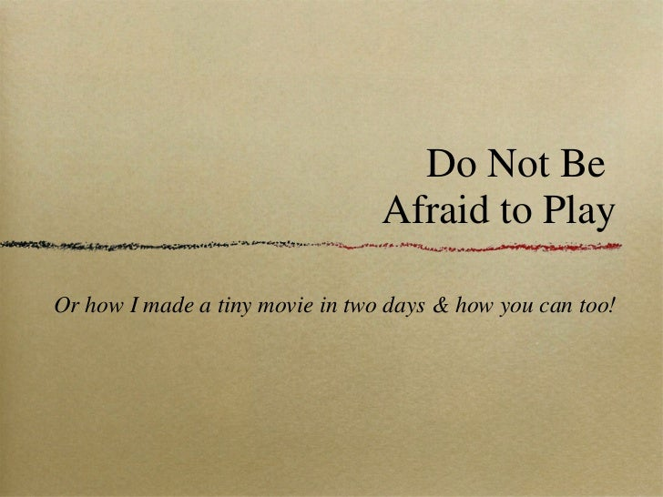 Do Not Be  Afraid to Play Afraid to Play <ul><li>Or how I made a tiny movie in two days & how you can too! </li></ul>