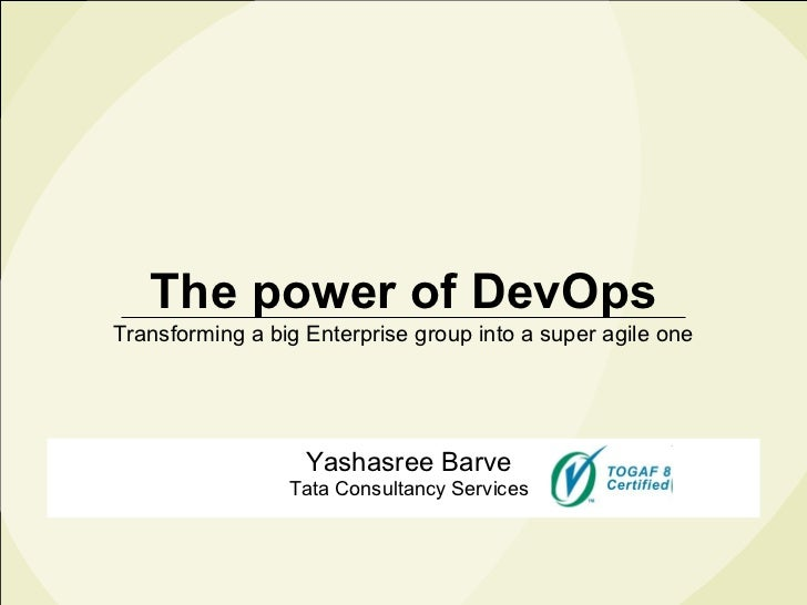The power of DevOps Transforming a big Enterprise group into a super agile one Yashasree Barve Tata Consultancy Services
