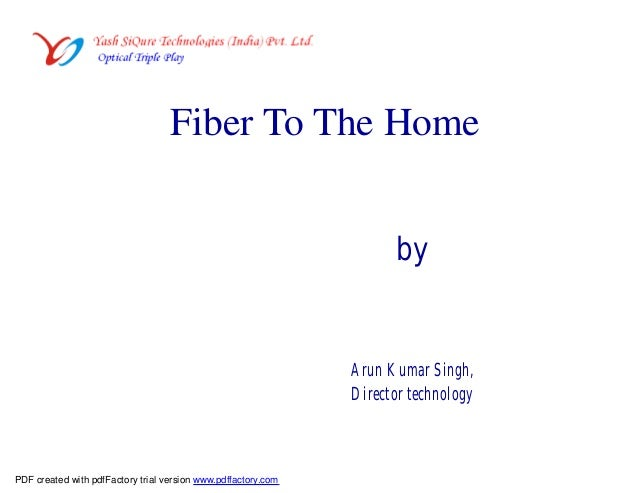 Fiber To The Home by Arun Kumar Singh, Director technology PDF created with pdfFactory trial version www.pdffactory.com
