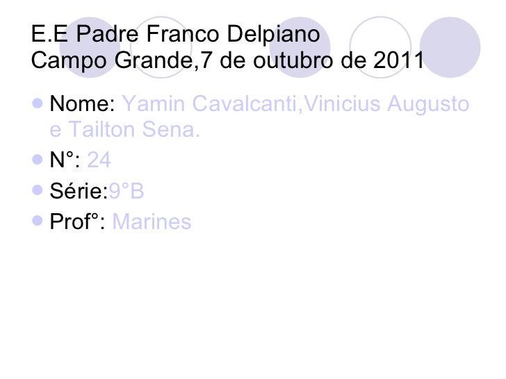 E.E Padre Franco Delpiano Campo Grande,7 de outubro de 2011 <ul><li>Nome:  Yamin Cavalcanti,Vinicius Augusto e Tailton Sen...