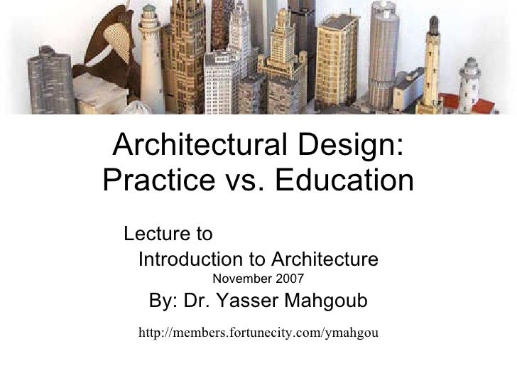 Architectural Design: Practice vs. Education Lecture to  my daughter Farida Introduction to Architecture November 2007 By:...