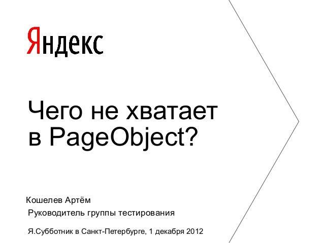 Чего не хватаетв PageObject?Кошелев АртёмРуководитель группы тестированияЯ.Субботник в Санкт-Петербурге, 1 декабря 2012