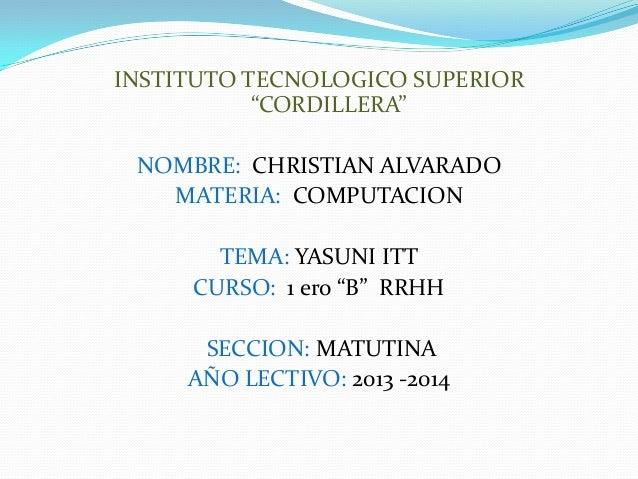 """INSTITUTO TECNOLOGICO SUPERIOR """"CORDILLERA"""" NOMBRE: CHRISTIAN ALVARADO MATERIA: COMPUTACION TEMA: YASUNI ITT CURSO: 1 ero ..."""