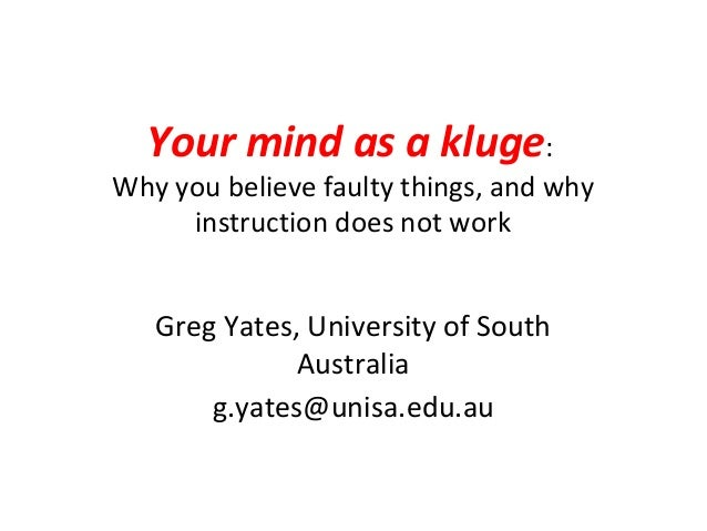 Your mind as a kluge:Why you believe faulty things, and why     instruction does not work   Greg Yates, University of Sout...