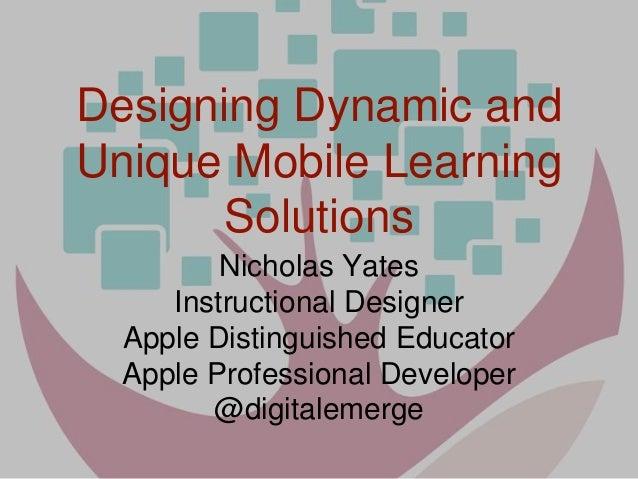 Designing Dynamic and Unique Mobile Learning Solutions Nicholas Yates Instructional Designer Apple Distinguished Educator ...