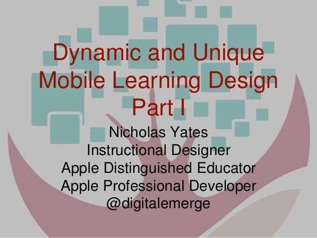 Dynamic and Unique Mobile Learning Design Part I Nicholas Yates Instructional Designer Apple Distinguished Educator Apple ...