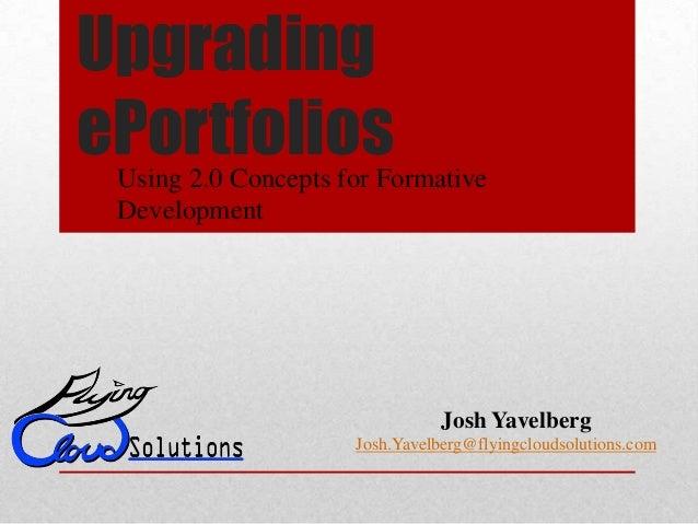 UpgradingePortfoliosUsing 2.0 Concepts for FormativeDevelopmentJosh YavelbergJosh.Yavelberg@flyingcloudsolutions.com