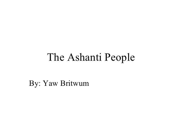 The Ashanti People By: Yaw Britwum