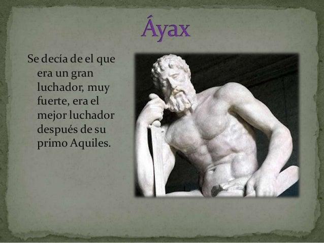 Se decía de el que era un gran luchador, muy fuerte, era el mejor luchador después de su primo Aquiles.