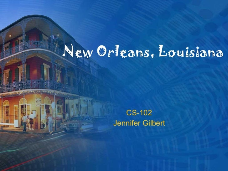 New Orleans, Louisiana CS-102 Jennifer Gilbert