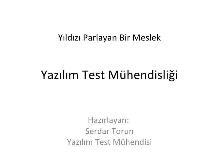 Yıldızı Parlayan Bir Meslek Yazılım Test Mühendisliği Hazırlayan:  Serdar Torun Yazılım Test Mühendisi