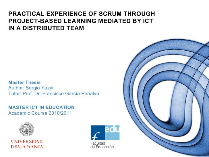 PRACTICAL EXPERIENCE OF SCRUM THROUGHPROJECT-BASED LEARNING MEDIATED BY ICTIN A DISTRIBUTED TEAMMaster ThesisAuthor: Sergi...