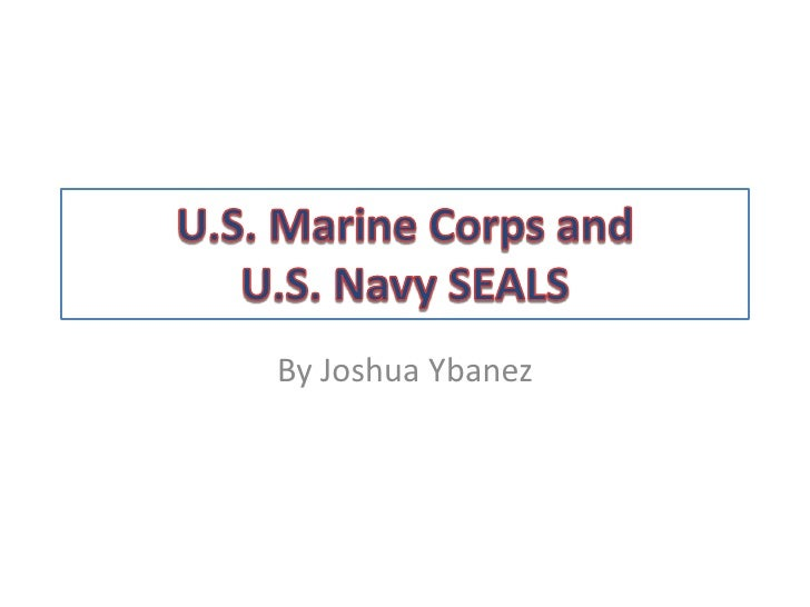 U.S. Marine Corps and U.S. Navy SEALS<br />By Joshua Ybanez<br />