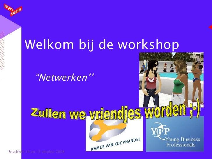 """Welkom bij de workshop """"Netwerken'' Enschede 14 en 15 oktober 2008 Zullen we vriendjes worden ;-)"""